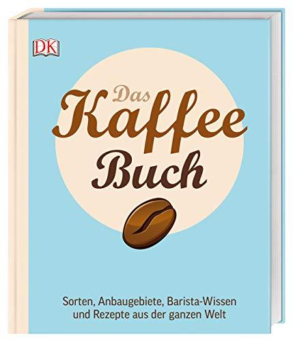 Das Kaffee-Buch: Sorten, Anbaugebiete, Barista-Wissen und Rezepte aus der ganzen Welt